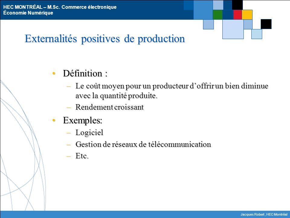 HEC MONTRÉAL – M.Sc. Commerce électronique Économie Numérique Jacques Robert, HEC Montréal Externalités positives de production Définition :Définition