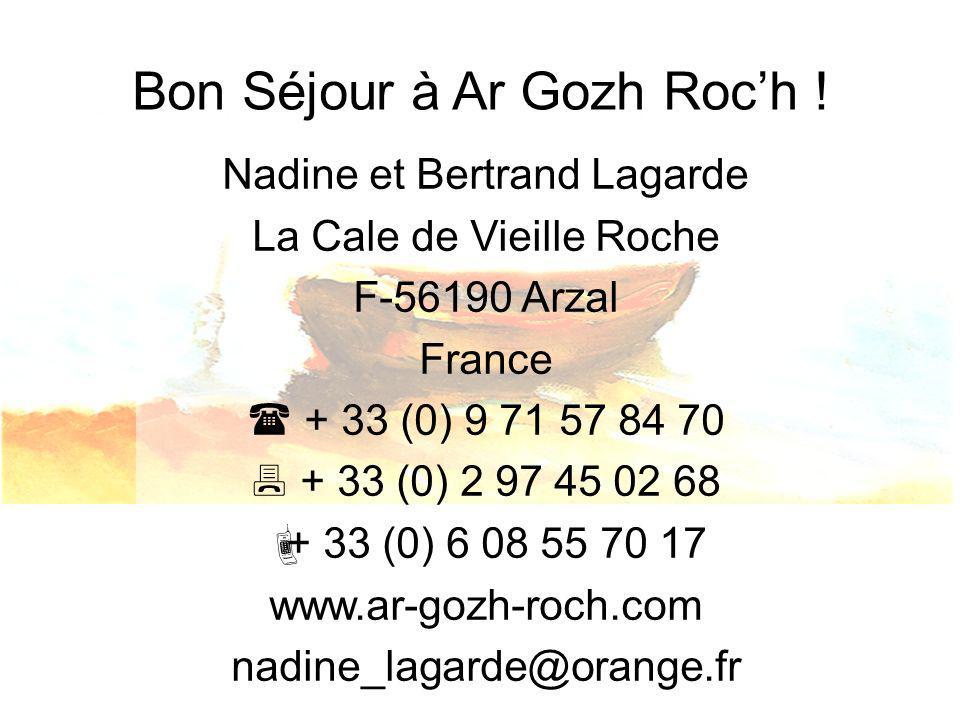 Bon Séjour à Ar Gozh Roch ! Nadine et Bertrand Lagarde La Cale de Vieille Roche F-56190 Arzal France + 33 (0) 9 71 57 84 70 + 33 (0) 2 97 45 02 68 + 3
