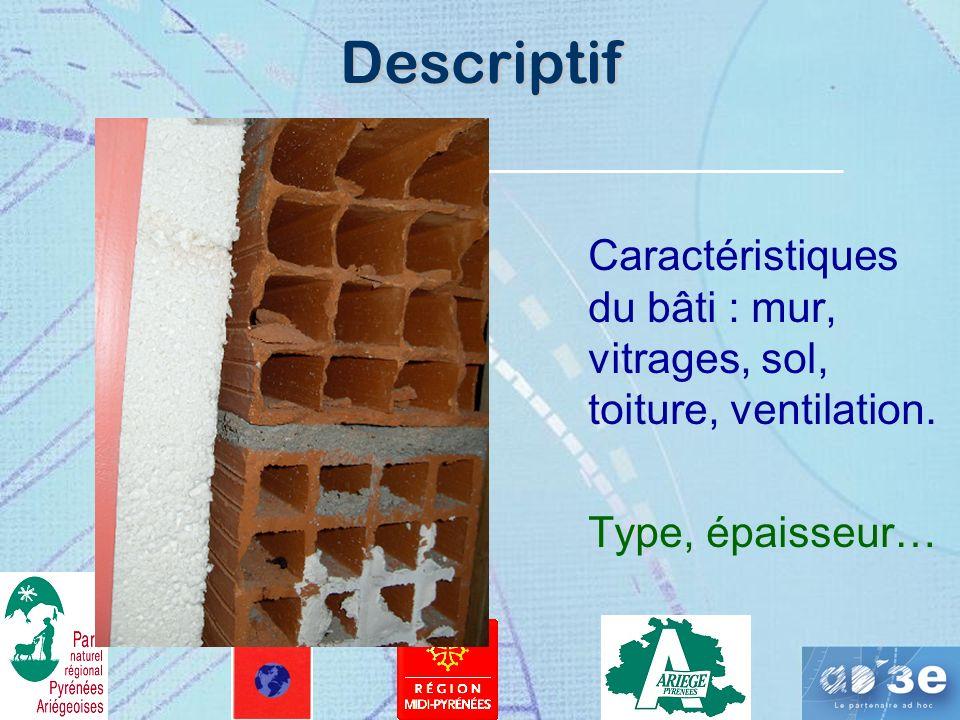 Descriptif Caractéristiques du bâti : mur, vitrages, sol, toiture, ventilation. Type, épaisseur…