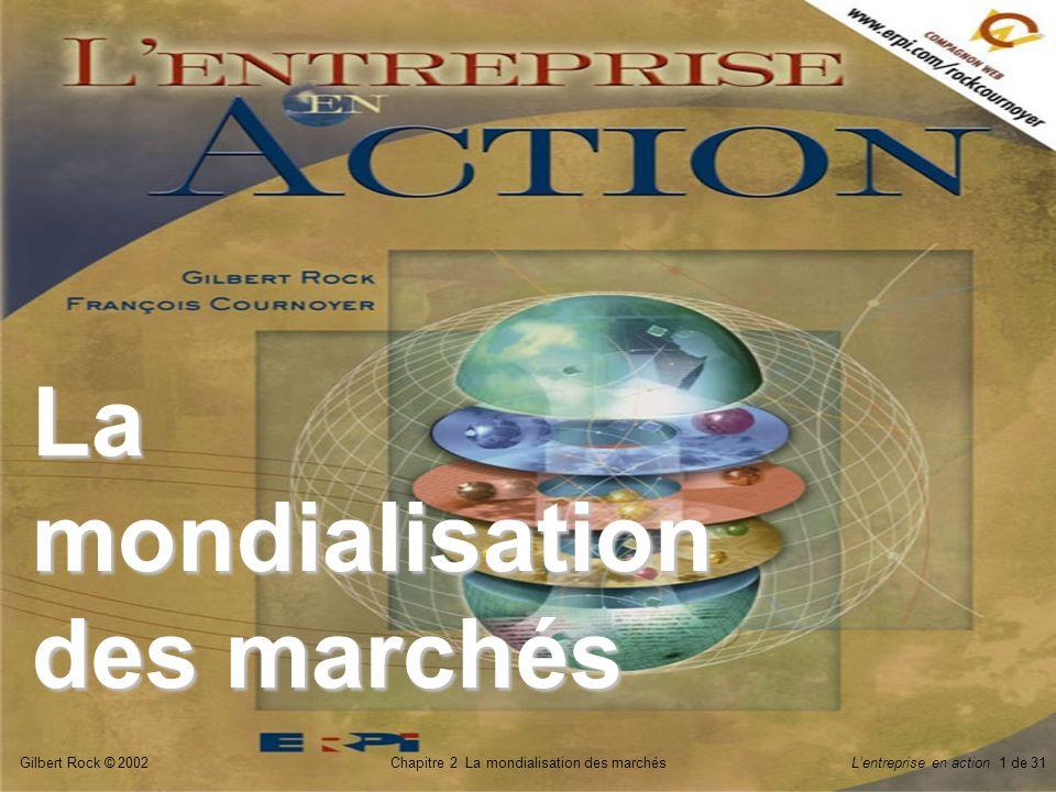 Gilbert Rock © 2002Chapitre 2 La mondialisation des marchésLentreprise en action 1 de 31 La mondialisation des marchés