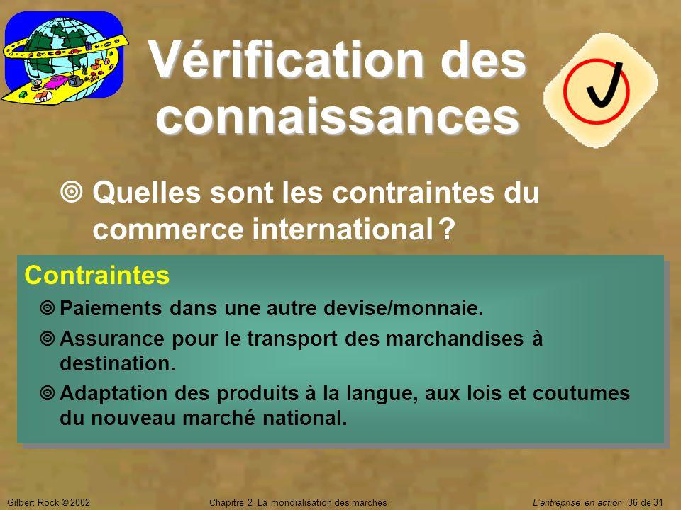 Gilbert Rock © 2002Chapitre 2 La mondialisation des marchés Lentreprise en action 36 de 31 Vérification des connaissances Quelles sont les contraintes