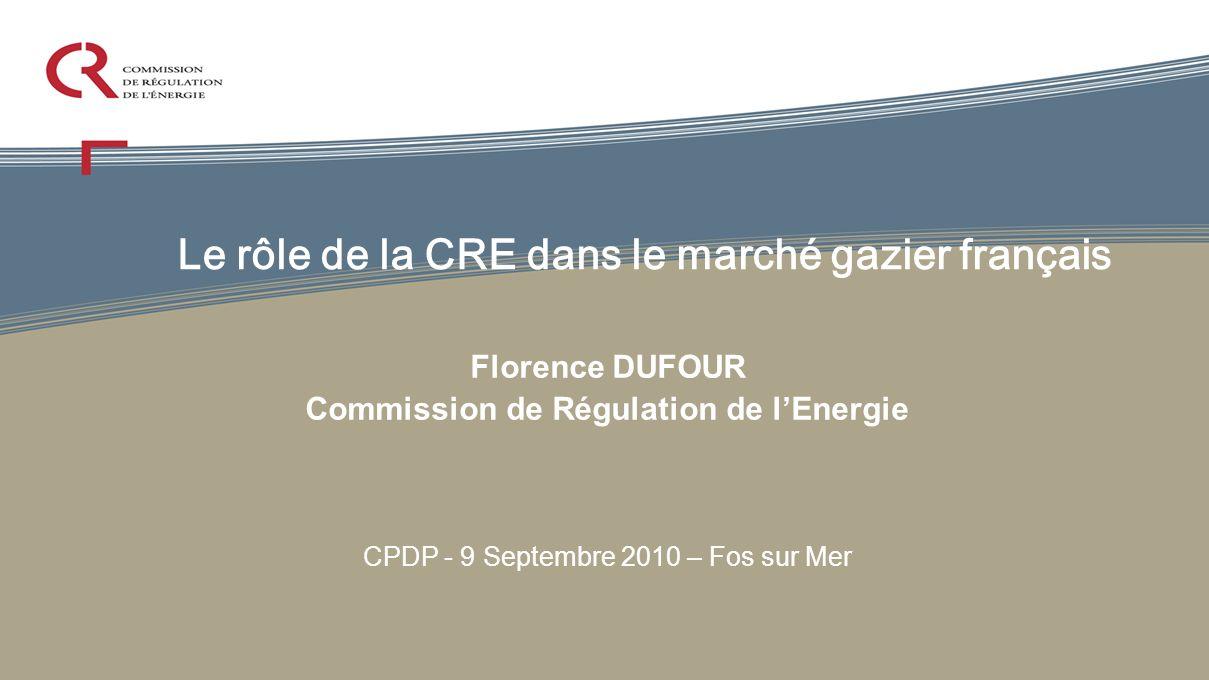 Le rôle de la CRE dans le marché gazier français Florence DUFOUR Commission de Régulation de lEnergie CPDP - 9 Septembre 2010 – Fos sur Mer