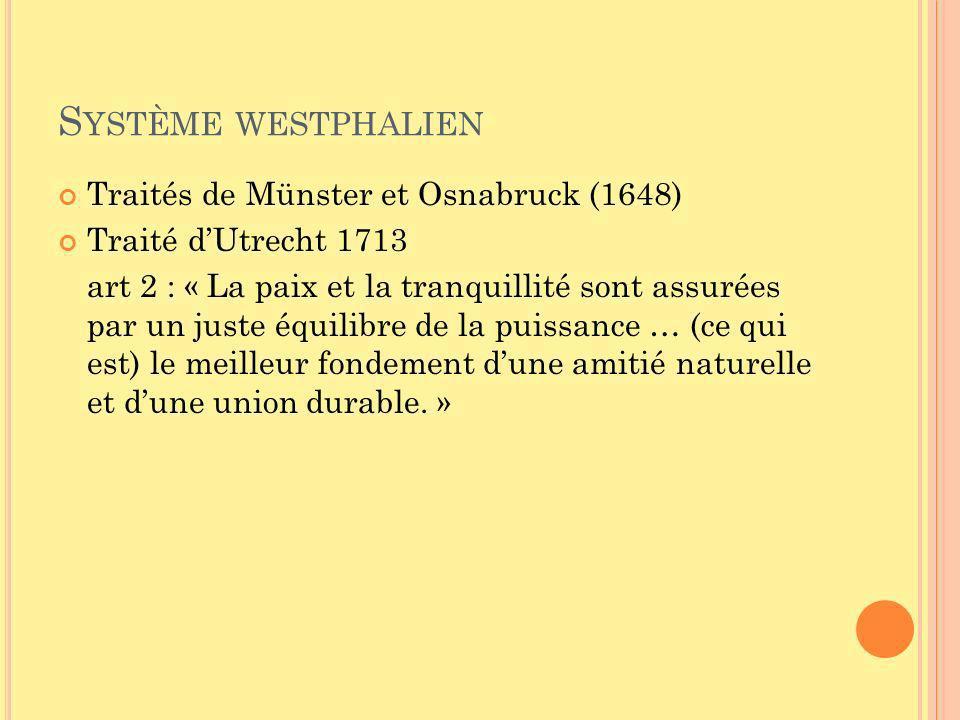 S YSTÈME WESTPHALIEN Traités de Münster et Osnabruck (1648) Traité dUtrecht 1713 art 2 : « La paix et la tranquillité sont assurées par un juste équilibre de la puissance … (ce qui est) le meilleur fondement dune amitié naturelle et dune union durable.