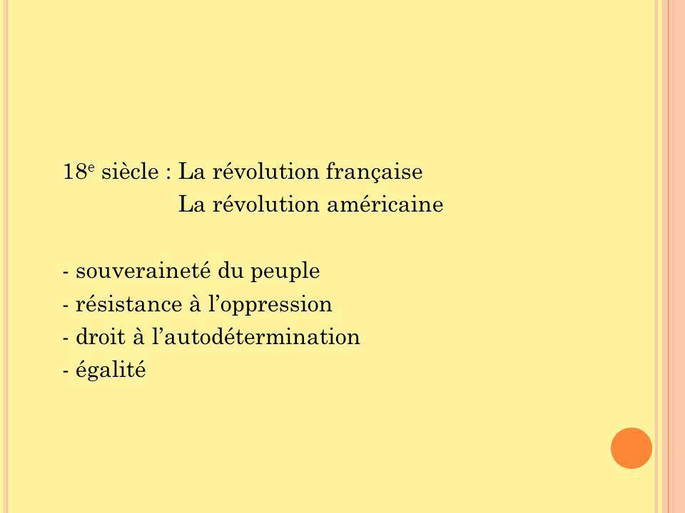 18 e siècle : La révolution française La révolution américaine - souveraineté du peuple - résistance à loppression - droit à lautodétermination - égalité