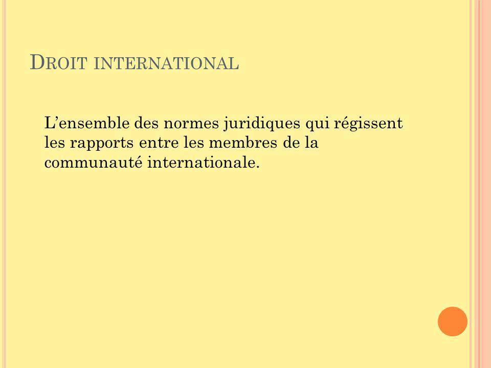 D ROIT INTERNATIONAL Lensemble des normes juridiques qui régissent les rapports entre les membres de la communauté internationale.