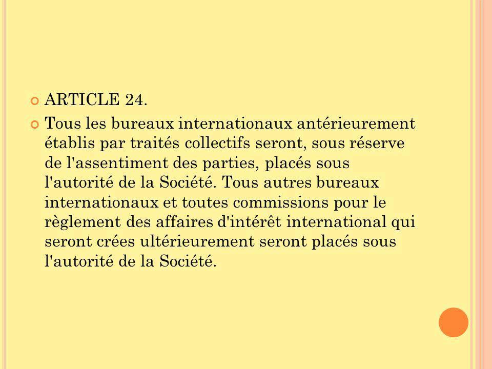ARTICLE 24. Tous les bureaux internationaux antérieurement établis par traités collectifs seront, sous réserve de l'assentiment des parties, placés so