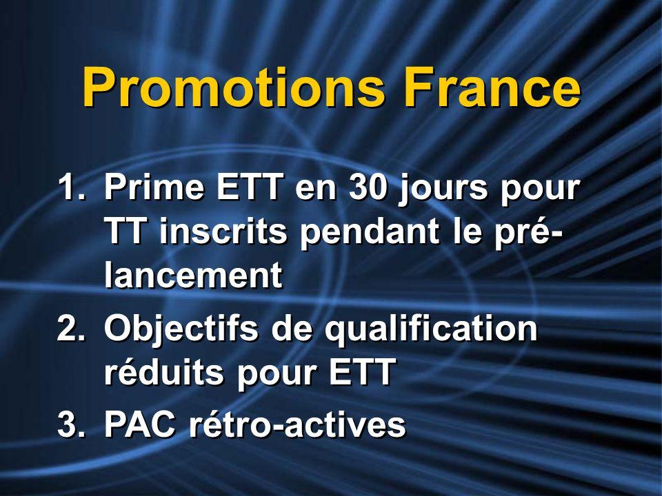 Promotions France 1.Prime ETT en 30 jours pour TT inscrits pendant le pré- lancement 2.Objectifs de qualification réduits pour ETT 3.PAC rétro-actives
