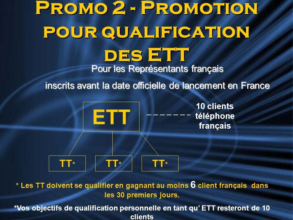 Promo 2 - Promotion pour qualification des ETT Pour les Représentants français inscrits avant la date officielle de lancement en France TT * ETT * Les