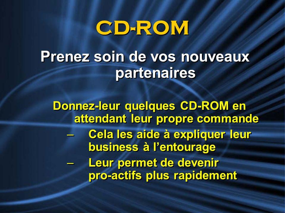 CD-ROM Prenez soin de vos nouveaux partenaires Donnez-leur quelques CD-ROM en attendant leur propre commande –Cela les aide à expliquer leur business