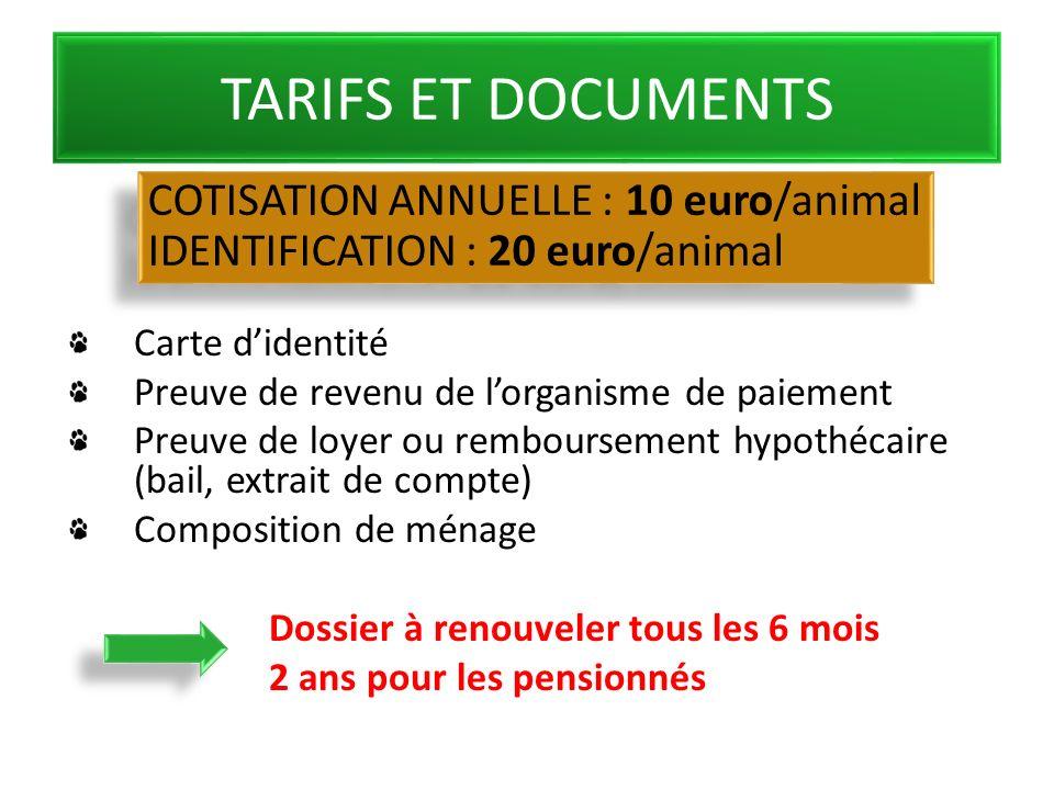 TARIFS ET DOCUMENTS Carte didentité Preuve de revenu de lorganisme de paiement Preuve de loyer ou remboursement hypothécaire (bail, extrait de compte) Composition de ménage Dossier à renouveler tous les 6 mois 2 ans pour les pensionnés COTISATION ANNUELLE : 10 euro/animal IDENTIFICATION : 20 euro/animal COTISATION ANNUELLE : 10 euro/animal IDENTIFICATION : 20 euro/animal