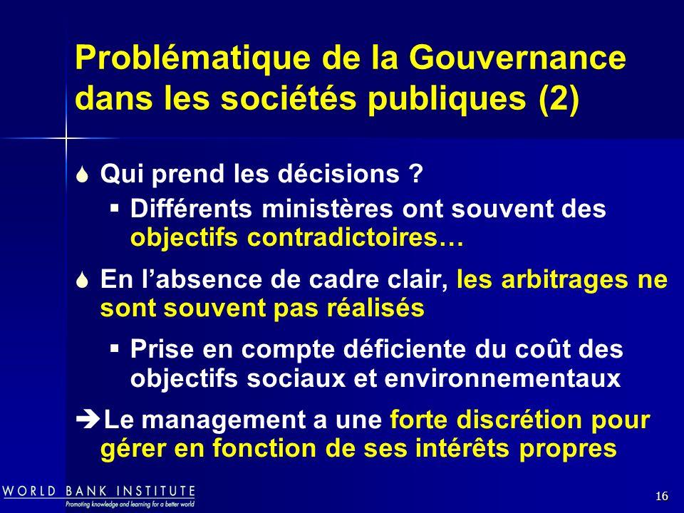 16 Problématique de la Gouvernance dans les sociétés publiques (2) Qui prend les décisions ? Différents ministères ont souvent des objectifs contradic