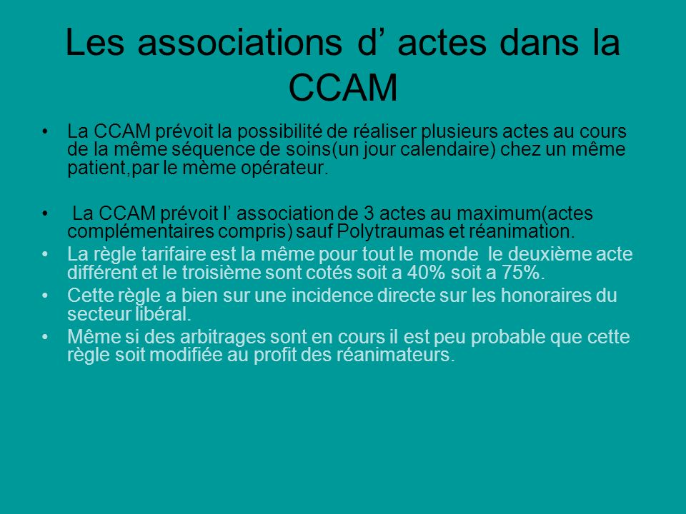 Les associations d actes dans la CCAM La CCAM prévoit la possibilité de réaliser plusieurs actes au cours de la même séquence de soins(un jour calendaire) chez un même patient,par le mème opérateur.