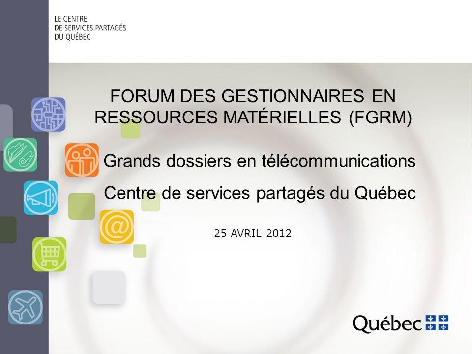 25 AVRIL 2012 FORUM DES GESTIONNAIRES EN RESSOURCES MATÉRIELLES (FGRM) Grands dossiers en télécommunications Centre de services partagés du Québec