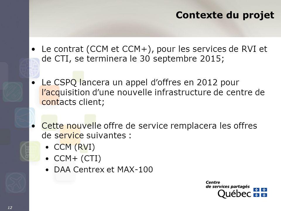 12 Contexte du projet Le contrat (CCM et CCM+), pour les services de RVI et de CTI, se terminera le 30 septembre 2015; Le CSPQ lancera un appel d offr