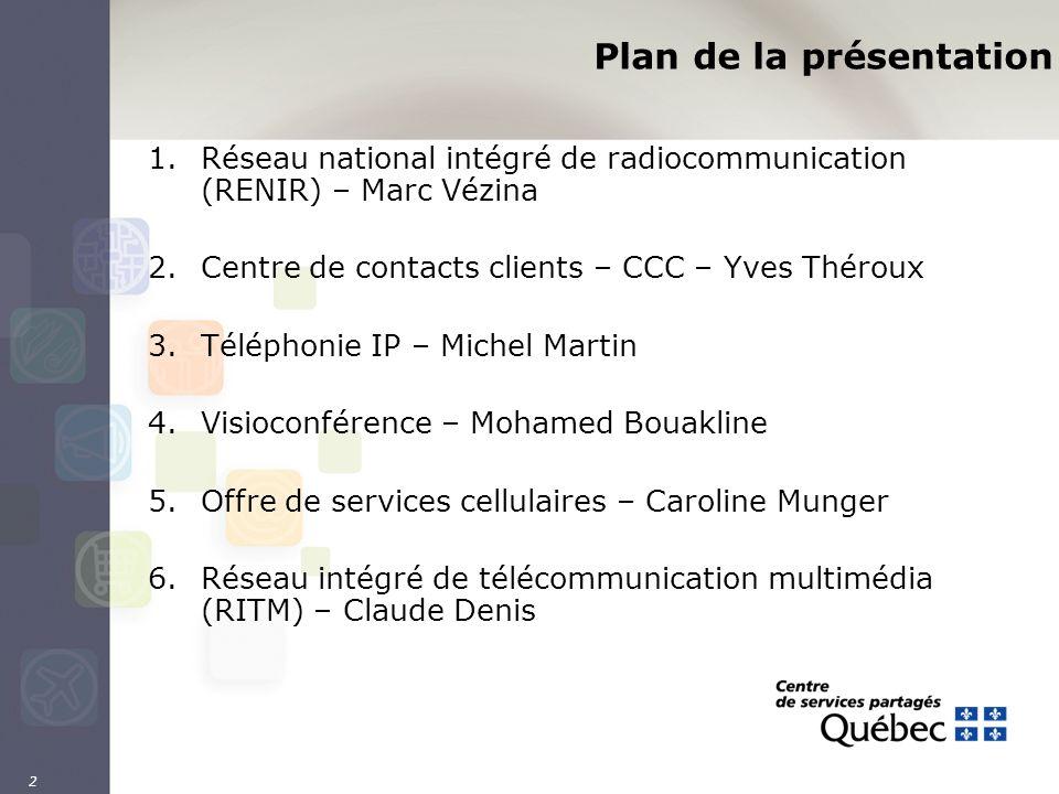 2 Plan de la présentation 1.Réseau national intégré de radiocommunication (RENIR) – Marc Vézina 2.Centre de contacts clients – CCC – Yves Théroux 3.Té