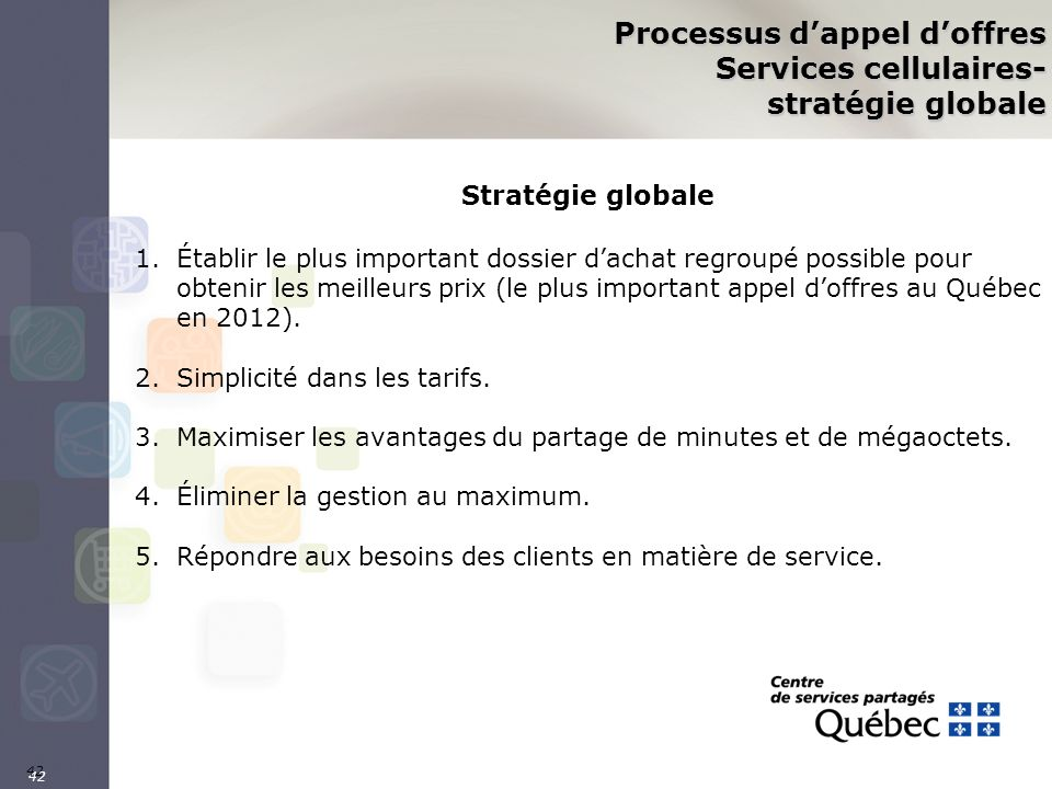 42 Processus dappel doffres Services cellulaires- stratégie globale Stratégie globale 1.Établir le plus important dossier dachat regroupé possible pou
