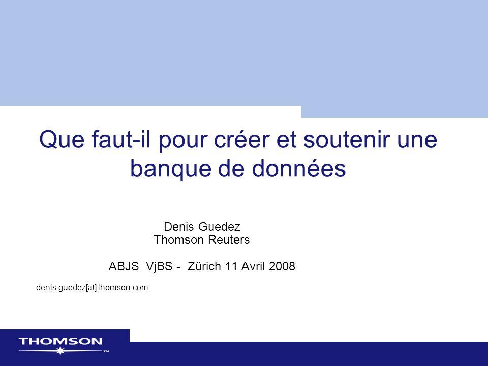 Que faut-il pour créer et soutenir une banque de données Denis Guedez Thomson Reuters ABJS VjBS - Zürich 11 Avril 2008 denis.guedez[at] thomson.com