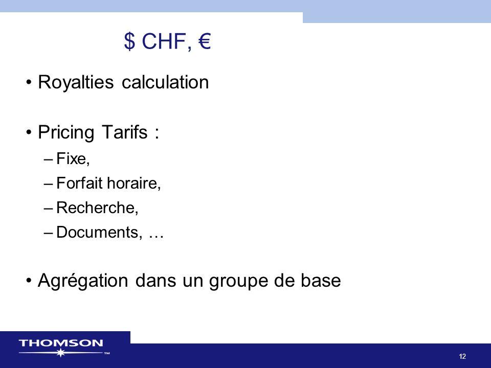 12 $ CHF, Royalties calculation Pricing Tarifs : –Fixe, –Forfait horaire, –Recherche, –Documents, … Agrégation dans un groupe de base