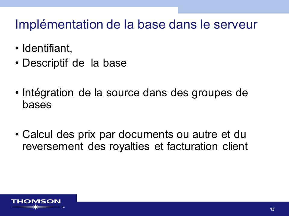 13 Implémentation de la base dans le serveur Identifiant, Descriptif de la base Intégration de la source dans des groupes de bases Calcul des prix par documents ou autre et du reversement des royalties et facturation client