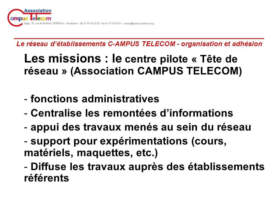 _________________________________________________ Le réseau détablissements C-AMPUS TELECOM - organisation et adhésion Les missions : le centre pilote « Tête de réseau » (Association CAMPUS TELECOM) - fonctions administratives - Centralise les remontées dinformations - appui des travaux menés au sein du réseau - support pour expérimentations (cours, matériels, maquettes, etc.) - Diffuse les travaux auprès des établissements référents