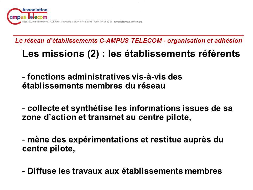 _________________________________________________ Le réseau détablissements C-AMPUS TELECOM - organisation et adhésion Les missions (2) : les établissements référents - fonctions administratives vis-à-vis des établissements membres du réseau - collecte et synthétise les informations issues de sa zone daction et transmet au centre pilote, - mène des expérimentations et restitue auprès du centre pilote, - Diffuse les travaux aux établissements membres