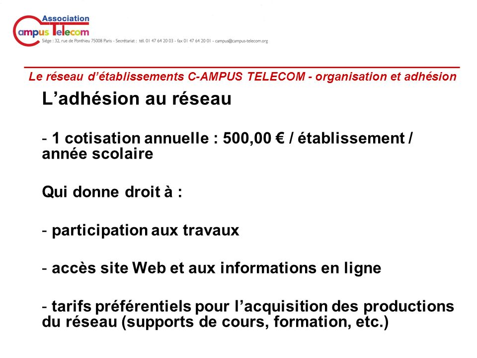 _________________________________________________ Le réseau détablissements C-AMPUS TELECOM - organisation et adhésion Ladhésion au réseau - 1 cotisation annuelle : 500,00 / établissement / année scolaire Qui donne droit à : - participation aux travaux - accès site Web et aux informations en ligne - tarifs préférentiels pour lacquisition des productions du réseau (supports de cours, formation, etc.)