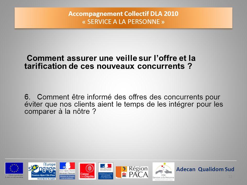 Accompagnement Collectif DLA 2010 « SERVICE A LA PERSONNE » Comment assurer une veille sur loffre et la tarification de ces nouveaux concurrents ? 6.
