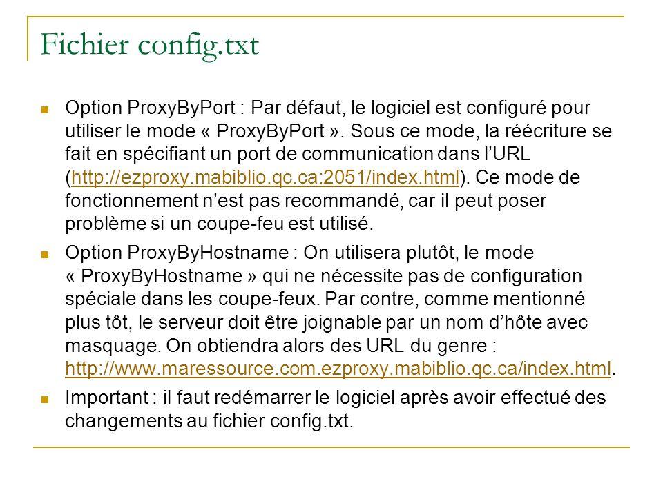 Recommandation pour lutilisation du mode « ProxyByHostname » À ajouter au début du fichier config.txt : #Nom du serveur Ezproxy # Éditer pour mettre le nom du serveur Name ezproxy.mabiblio.qc.ca # Spécifie que les entrées/sorties sont redirigées sur le port 80 # Peut entrer en conflit avec un serveur Web (IIS, Apache) # Peut cohabiter, voir la documentation Loginport 80 # L option suivante est utilisée en conjonction avec le wildcard DNS # qui a été défini.