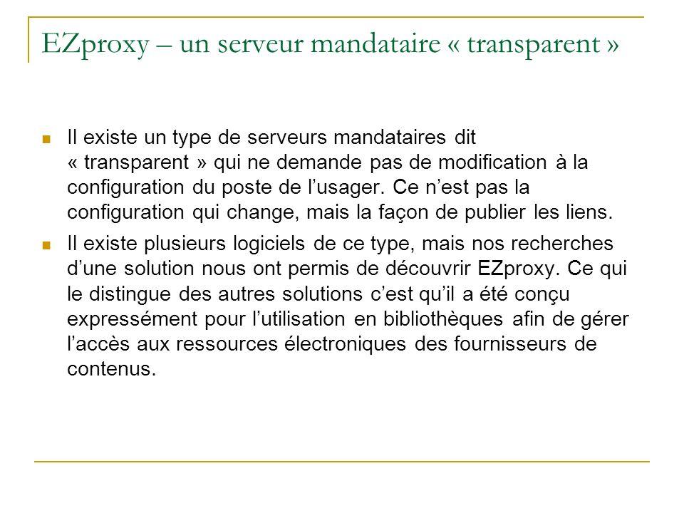 EZproxy – un serveur mandataire « transparent » (Suite) Par exemple sur le site Web de la bibliothèque, au lieu de publier le lien : http://www.maressource.com/http://www.maressource.com/ On publiera le lien : http://ezproxy.mabiblio.qc.ca/login?url=http://www.maressourc e.com/ http://ezproxy.mabiblio.qc.ca/login?url=http://www.maressourc e.com/