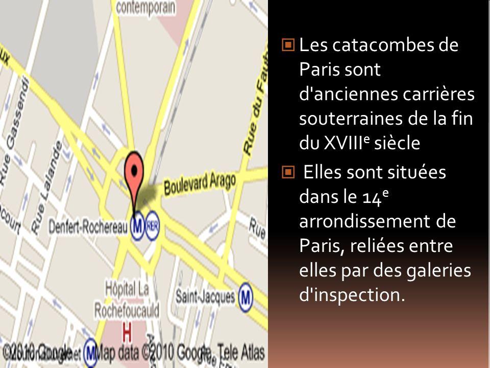 Les catacombes de Paris sont d'anciennes carrières souterraines de la fin du XVIII e siècle Elles sont situées dans le 14 e arrondissement de Paris, r