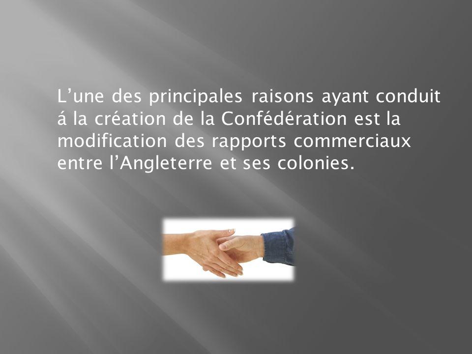 Lune des principales raisons ayant conduit á la création de la Confédération est la modification des rapports commerciaux entre lAngleterre et ses colonies.