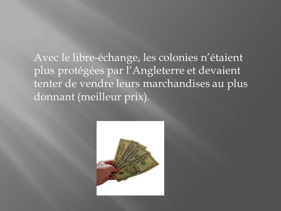 Avec le libre-échange, les colonies nétaient plus protégées par lAngleterre et devaient tenter de vendre leurs marchandises au plus donnant (meilleur prix).