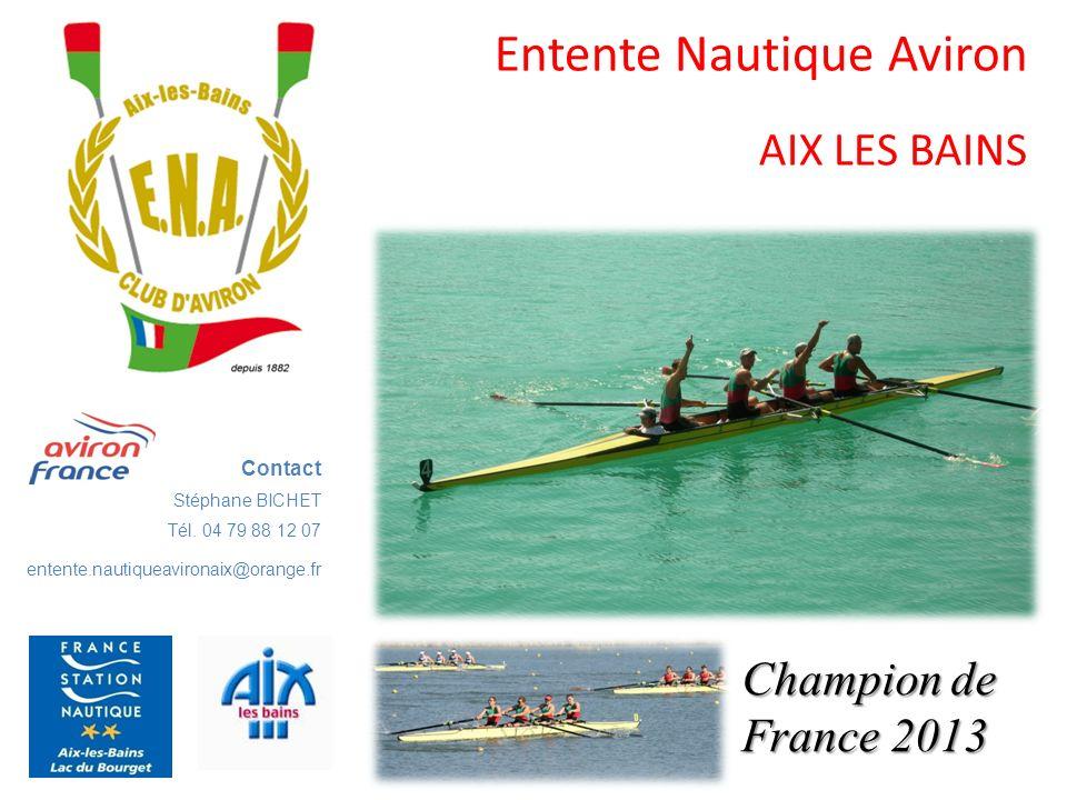 Entente Nautique Aviron AIX LES BAINS Contact Stéphane BICHET Tél. 04 79 88 12 07 entente.nautiqueavironaix@orange.fr Champion de France 2013