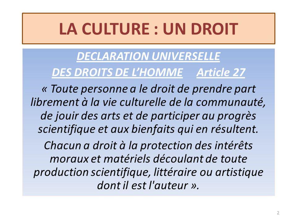 LA CULTURE : UN DROIT DECLARATION UNIVERSELLE DES DROITS DE LHOMME Article 27 « Toute personne a le droit de prendre part librement à la vie culturell