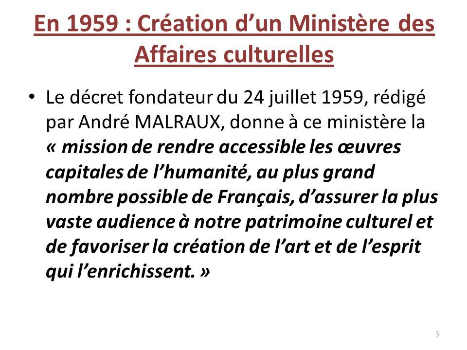 En 1959 : Création dun Ministère des Affaires culturelles Le décret fondateur du 24 juillet 1959, rédigé par André MALRAUX, donne à ce ministère la «