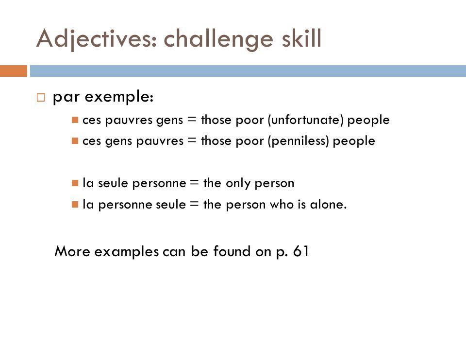 Adjectives: challenge skill par exemple: ces pauvres gens = those poor (unfortunate) people ces gens pauvres = those poor (penniless) people la seule