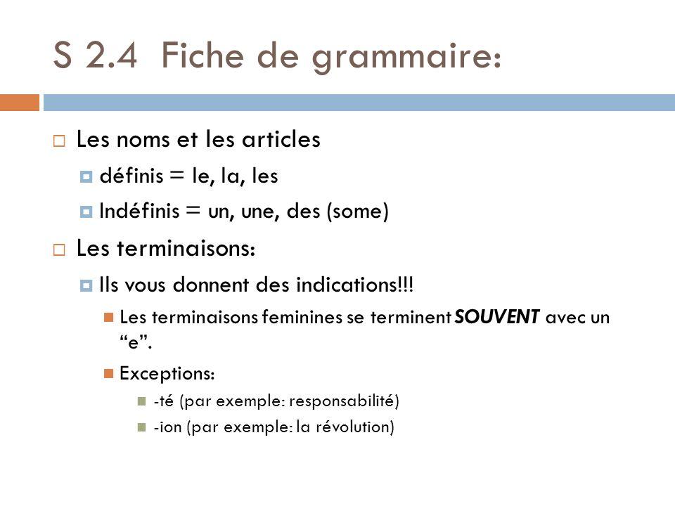 S 2.4 Fiche de grammaire: Les noms et les articles définis = le, la, les Indéfinis = un, une, des (some) Les terminaisons: Ils vous donnent des indica
