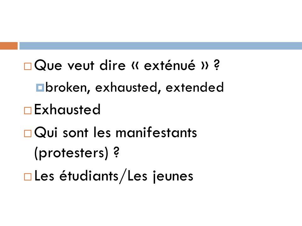 Que veut dire « exténué » ? broken, exhausted, extended Exhausted Qui sont les manifestants (protesters) ? Les étudiants/Les jeunes