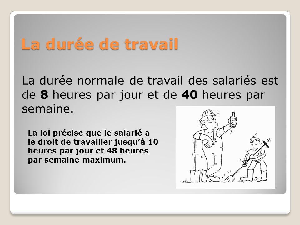 La durée de travail La durée normale de travail des salariés est de 8 heures par jour et de 40 heures par semaine. La loi précise que le salarié a le