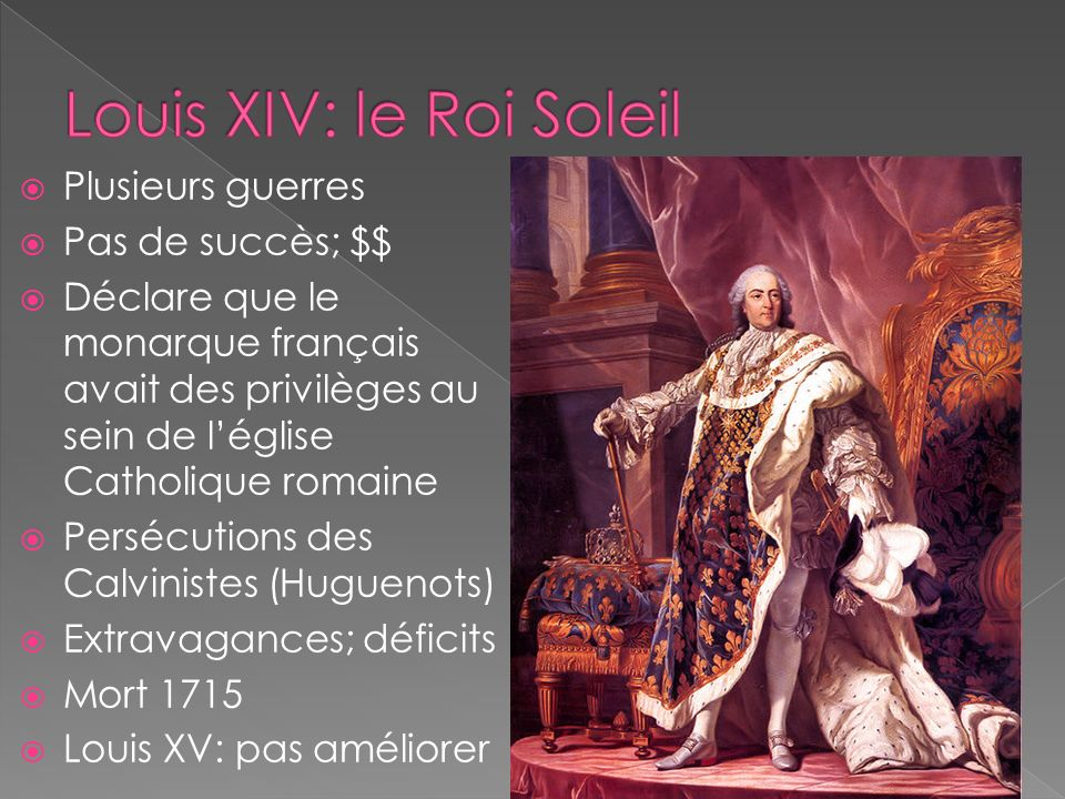 Plusieurs guerres Pas de succès; $$ Déclare que le monarque français avait des privilèges au sein de léglise Catholique romaine Persécutions des Calvinistes (Huguenots) Extravagances; déficits Mort 1715 Louis XV: pas améliorer