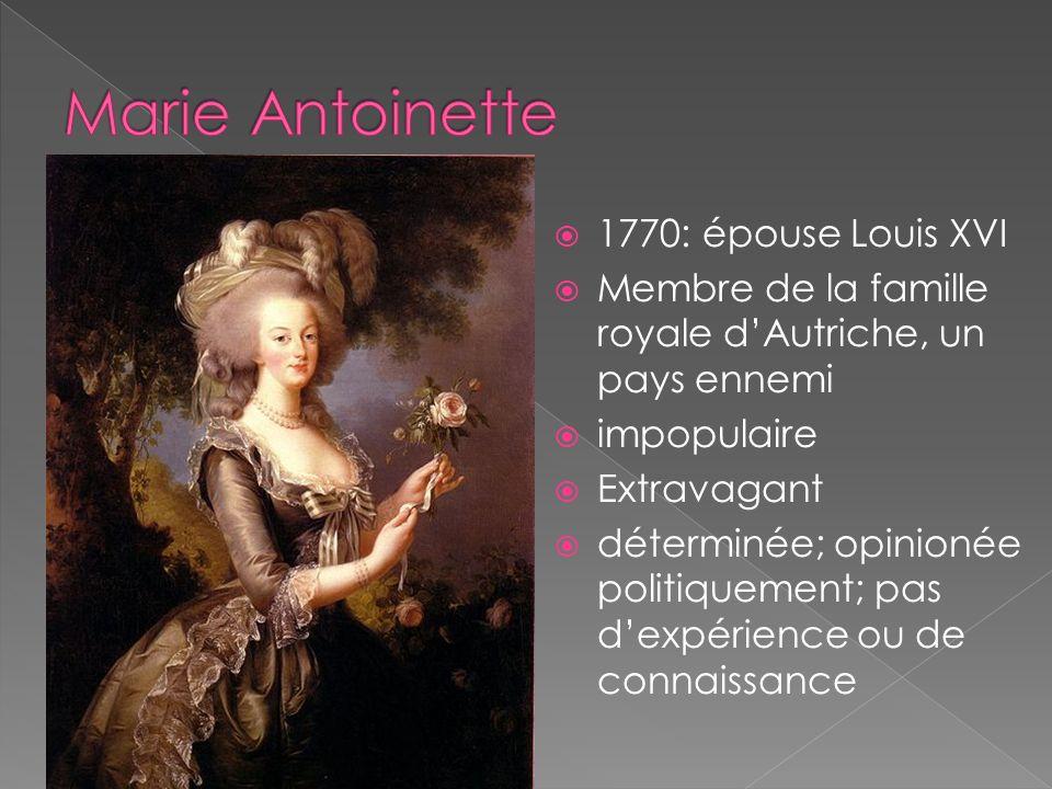 1770: épouse Louis XVI Membre de la famille royale dAutriche, un pays ennemi impopulaire Extravagant déterminée; opinionée politiquement; pas dexpérience ou de connaissance