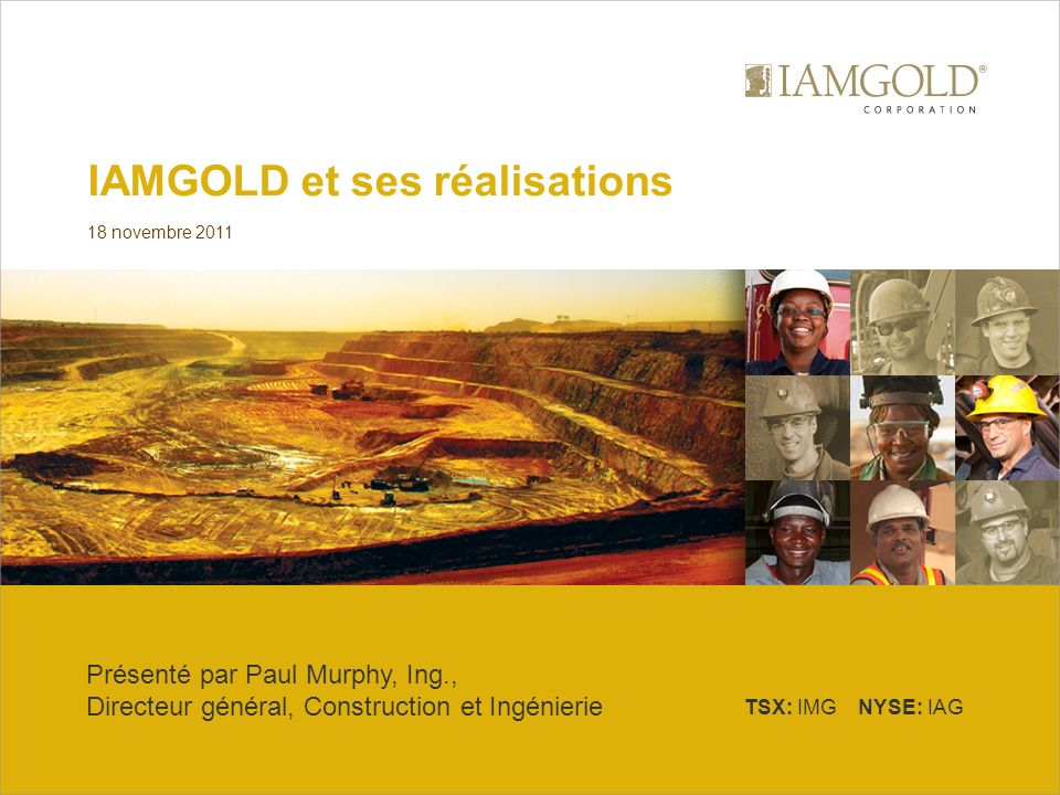 TSX: IMG NYSE: IAG IAMGOLD et ses réalisations 18 novembre 2011 Présenté par Paul Murphy, Ing., Directeur général, Construction et Ingénierie
