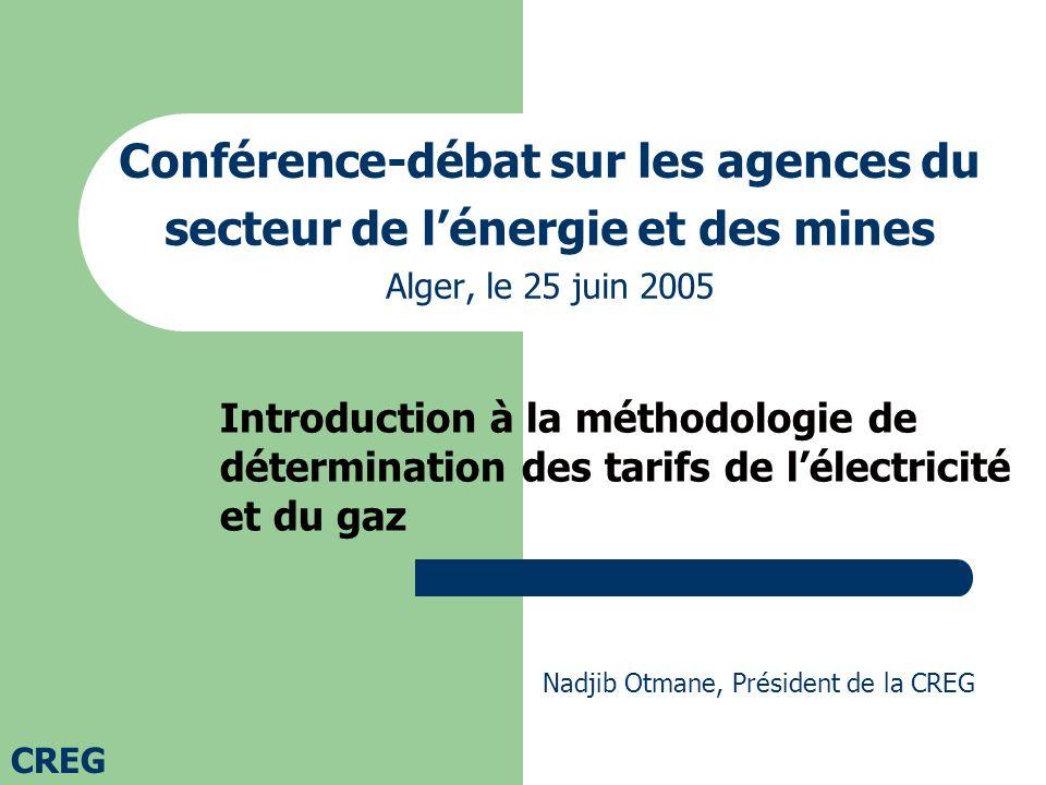 Conférence-débat sur les agences du secteur de lénergie et des mines Alger, le 25 juin 2005 Introduction à la méthodologie de détermination des tarifs de lélectricité et du gaz Nadjib Otmane, Président de la CREG CREG