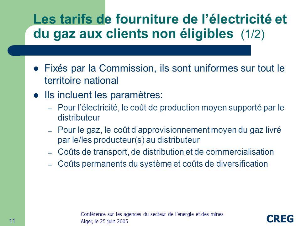 Conférence sur les agences du secteur de lénergie et des mines Alger, le 25 juin 2005 CREG 11 Les tarifs de fourniture de lélectricité et du gaz aux clients non éligibles (1/2) Fixés par la Commission, ils sont uniformes sur tout le territoire national Ils incluent les paramètres: – Pour lélectricité, le coût de production moyen supporté par le distributeur – Pour le gaz, le coût dapprovisionnement moyen du gaz livré par le/les producteur(s) au distributeur – Coûts de transport, de distribution et de commercialisation – Coûts permanents du système et coûts de diversification