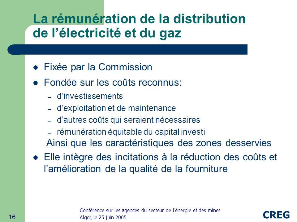Conférence sur les agences du secteur de lénergie et des mines Alger, le 25 juin 2005 CREG 16 La rémunération de la distribution de lélectricité et du gaz Fixée par la Commission Fondée sur les coûts reconnus: – dinvestissements – dexploitation et de maintenance – dautres coûts qui seraient nécessaires – rémunération équitable du capital investi Ainsi que les caractéristiques des zones desservies Elle intègre des incitations à la réduction des coûts et lamélioration de la qualité de la fourniture
