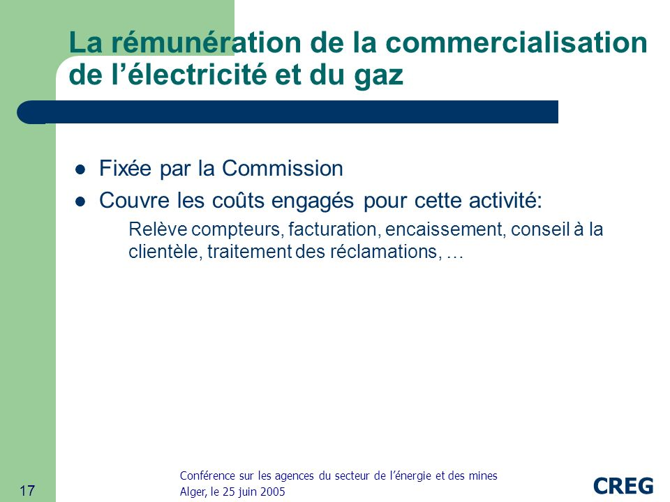 Conférence sur les agences du secteur de lénergie et des mines Alger, le 25 juin 2005 CREG 17 La rémunération de la commercialisation de lélectricité et du gaz Fixée par la Commission Couvre les coûts engagés pour cette activité: Relève compteurs, facturation, encaissement, conseil à la clientèle, traitement des réclamations, …