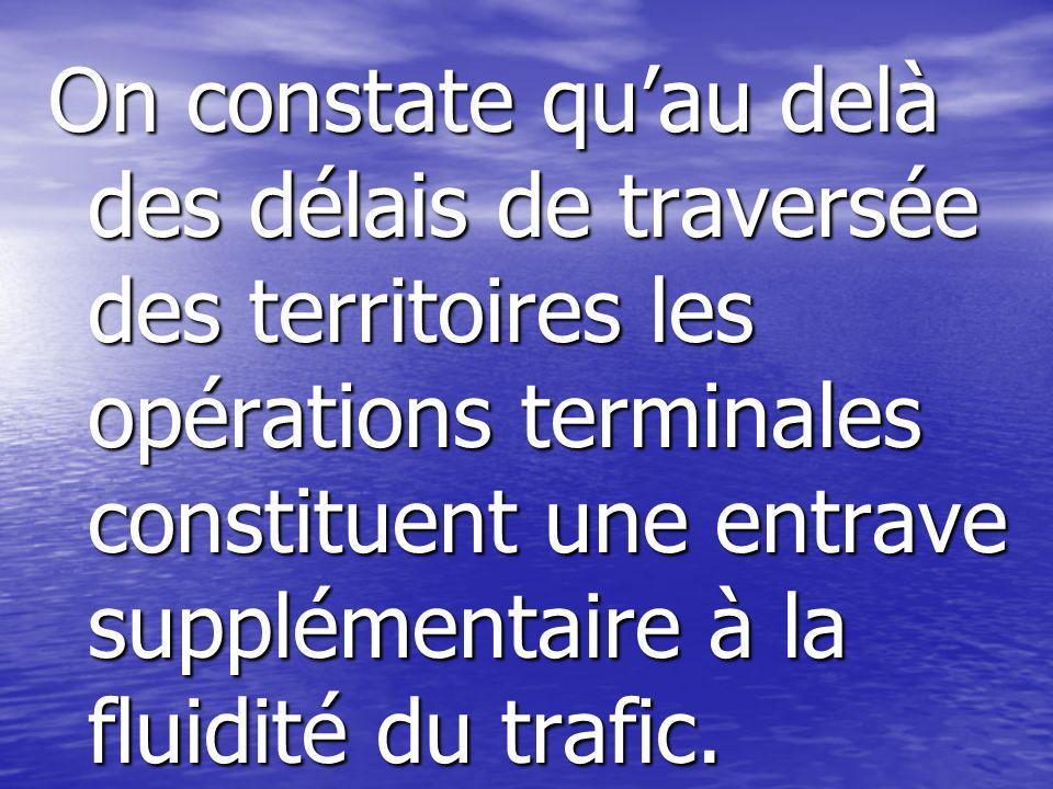 On constate quau delà des délais de traversée des territoires les opérations terminales constituent une entrave supplémentaire à la fluidité du trafic