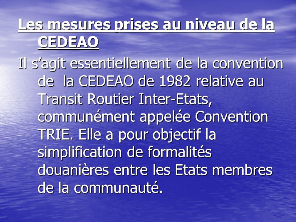 Les mesures prises au niveau de la CEDEAO Il sagit essentiellement de la convention de la CEDEAO de 1982 relative au Transit Routier Inter-Etats, comm