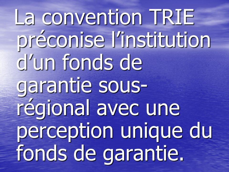 La convention TRIE préconise linstitution dun fonds de garantie sous- régional avec une perception unique du fonds de garantie.