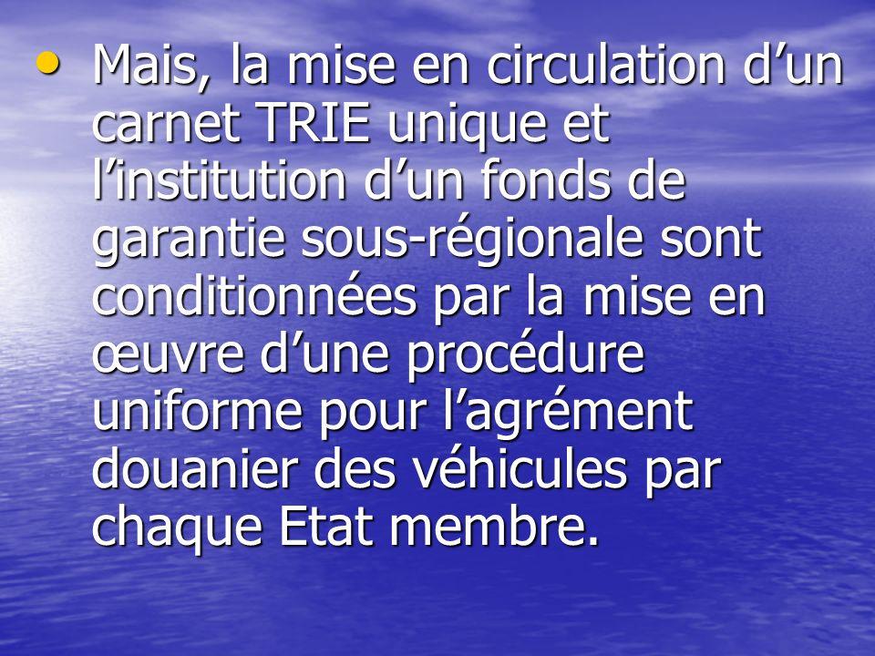 Mais, la mise en circulation dun carnet TRIE unique et linstitution dun fonds de garantie sous-régionale sont conditionnées par la mise en œuvre dune